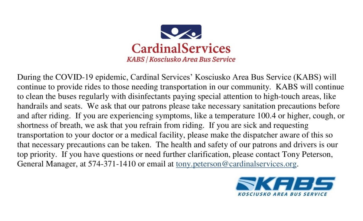 During the COVID-19 epidemic, Cardinal Services' Kosciusko Area Bus Service (KABS) will continue to provide rides to those needing transportation in our community. KABS will continue to clean the buses regularly with disinfectants paying special attention to high-touch areas, like handrails and seats. We ask that our patrons please take necessary sanitation precautions before and after riding. If you are experiencing symptoms, like a temperature 100.4 or higher, cough, or shortness of breath, we ask that you refrain from riding. If you are sick and requesting transportation to your doctor or a medical facility, please make the dispatcher aware of this so that necessary precautions can be taken. The health and safety of our patrons and drivers is our top priority. If you have questions or need further clarification, please contact Tony Peterson, General Manager, at 574-371-1410 or email at tony.peterson@cardinalservices.org